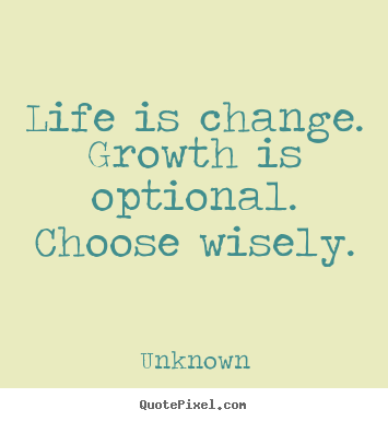 Unknown picture quotes - Life is change. growth is optional. choose wisely. - Motivational quote
