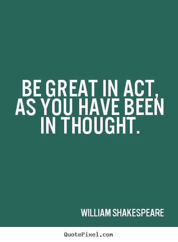 Make personalized picture quotes about motivational - Be great in act, as you have been in thought.