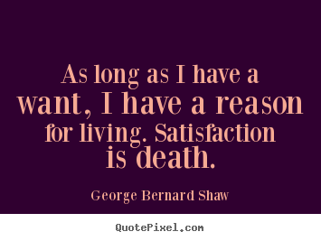 George Bernard Shaw image quotes - As long as i have a want, i have a reason for living. satisfaction.. - Motivational quote