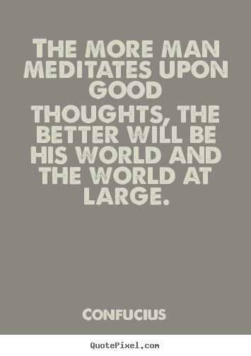The more man meditates upon good thoughts, the better.. Confucius good motivational quotes