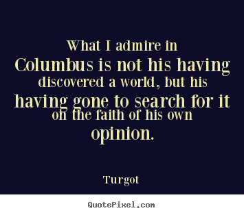 What i admire in columbus is not his having discovered a world, but.. Turgot best motivational sayings