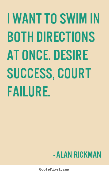 Quotes about success - I want to swim in both directions at once. desire success,..