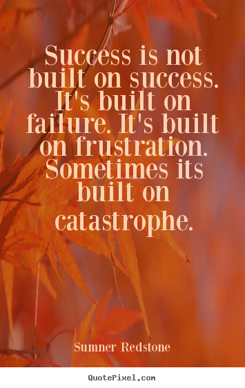 Success is not built on success. it's built on failure. it's built.. Sumner Redstone great success quotes