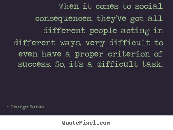 Success quote - When it comes to social consequences, they've got all..