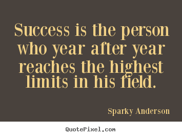 Sayings about success - Success is the person who year after year reaches the highest..