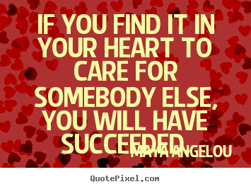Maya Angelou picture quotes - If you find it in your heart to care for somebody.. - Success quote
