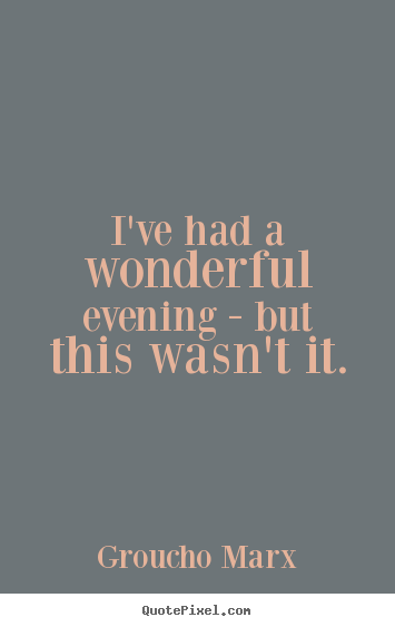 Groucho Marx picture quotes - I've had a wonderful evening - but this wasn't it. - Success quotes