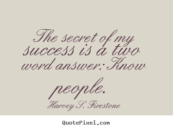 Harvey S. Firestone picture quote - The secret of my success is a two word answer: know people. - Success quotes