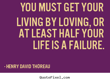 You must get your living by loving, or at least half your.. Henry David Thoreau top success quotes