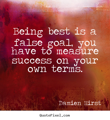 Success quote - Being best is a false goal, you have to measure success..