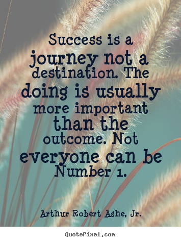 Create your own picture quote about success - Success is a journey not a destination. the doing..