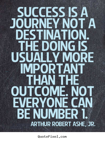 Quote about success - Success is a journey not a destination. the doing is usually more important..