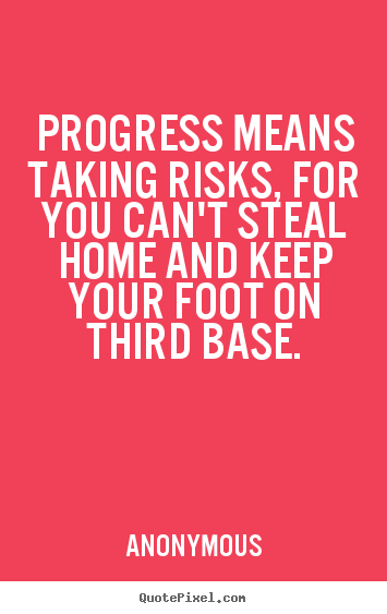 Anonymous picture quotes - Progress means taking risks, for you can't steal home.. - Success quotes