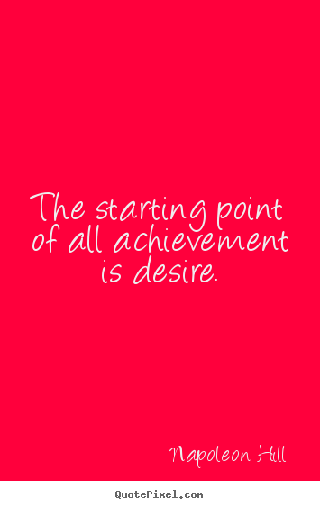 The starting point of all achievement is desire. Napoleon Hill  success quotes