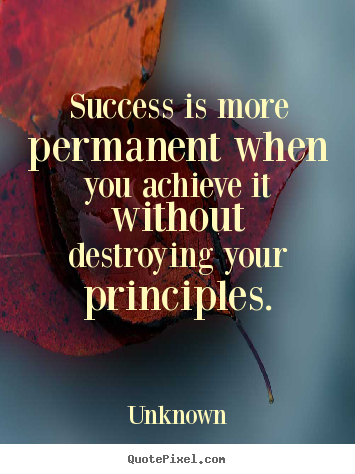 Success is more permanent when you achieve it without destroying.. Unknown best success quotes