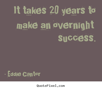 Design your own picture quote about success - It takes 20 years to make an overnight success.
