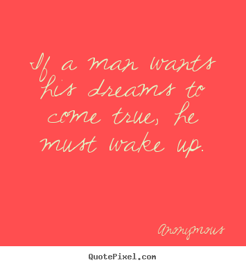 Anonymous picture quotes - If a man wants his dreams to come true,.. - Success quotes