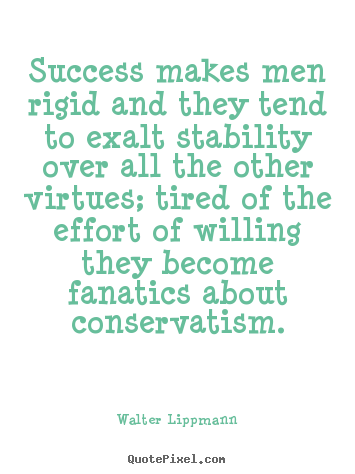 Walter Lippmann pictures sayings - Success makes men rigid and they tend to exalt stability over all.. - Success quotes