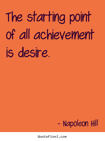 The starting point of all achievement is desire. Napoleon Hill popular success quote