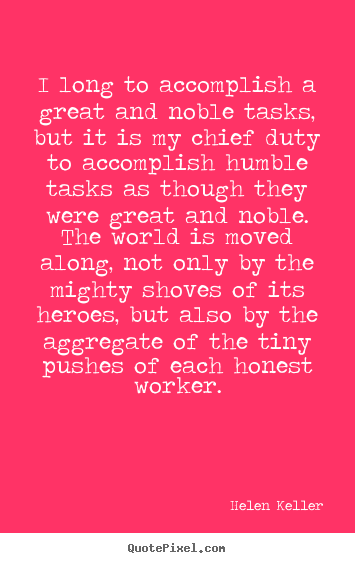 Quotes about success - I long to accomplish a great and noble tasks, but it is my chief..