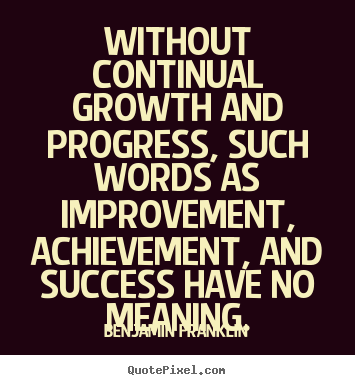 Benjamin Franklin picture quotes - Without continual growth and progress, such words as improvement, achievement,.. - Success sayings