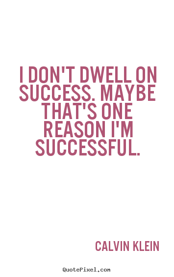 Success quotes - I don't dwell on success. maybe that's one reason i'm..