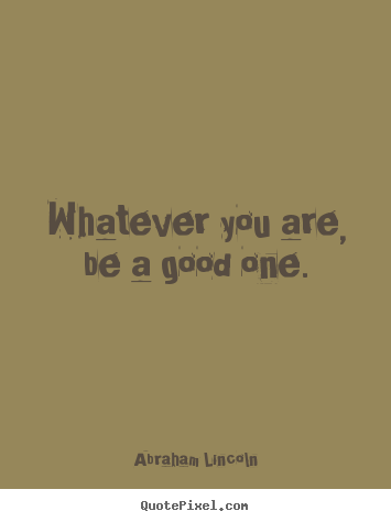 Quote about success - Whatever you are, be a good one.