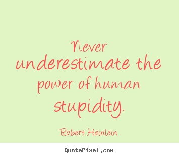 Success quote - Never underestimate the power of human stupidity.