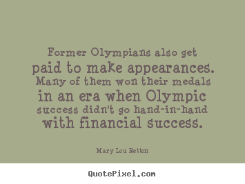 Quotes about success - Former olympians also get paid to make appearances. many of them won..