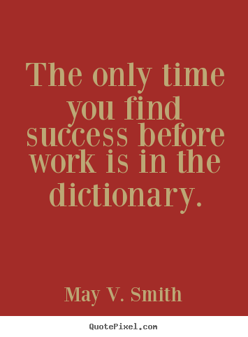 May V. Smith image quote - The only time you find success before work is in.. - Success quotes