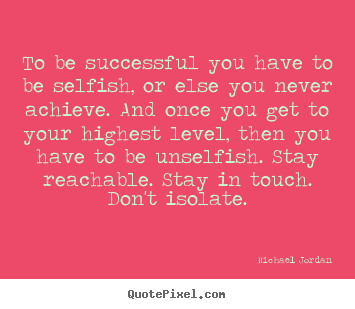 To be successful you have to be selfish, or else.. Michael Jordan famous success quotes