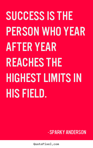 Quotes about success - Success is the person who year after year reaches the highest..