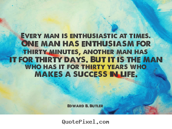 Edward B. Butler image quotes - Every man is enthusiastic at times. one man has enthusiasm.. - Success quote