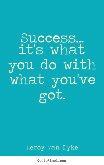Success quotes - Success... it's what you do with what you've got.