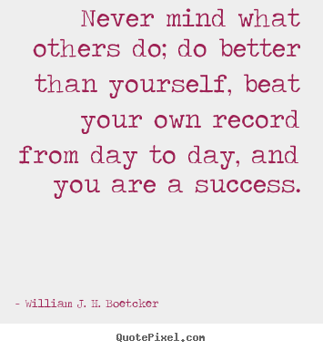 Quotes about success - Never mind what others do; do better than yourself, beat..
