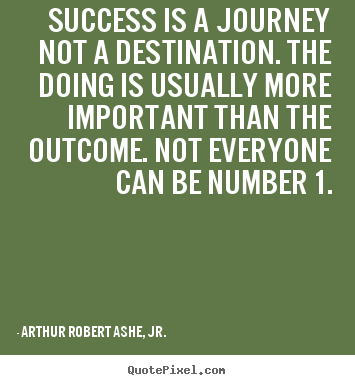 Arthur Robert Ashe, Jr. poster quotes - Success is a journey not a destination. the doing is.. - Success quotes