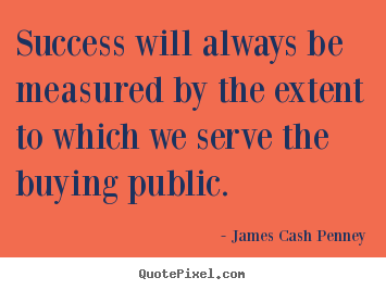 Success will always be measured by the extent.. James Cash Penney  success quotes