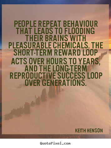 Keith Henson picture quotes - People repeat behaviour that leads to flooding their.. - Success quote