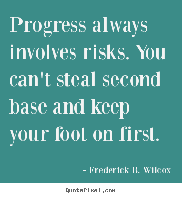 Progress always involves risks. you can't steal second base and keep.. Frederick B. Wilcox best success quotes