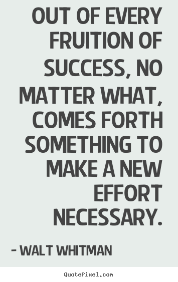 Quote about success - Out of every fruition of success, no matter what, comes forth something..