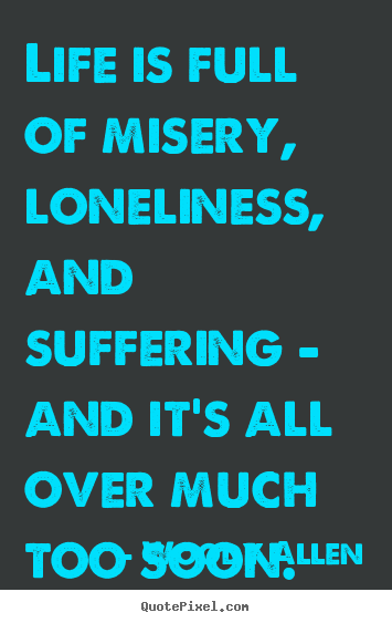 Life is full of misery, loneliness, and suffering -.. Woody Allen good success quote